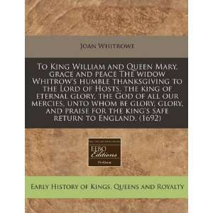 com To King William and Queen Mary, grace and peace The widow Whitrow