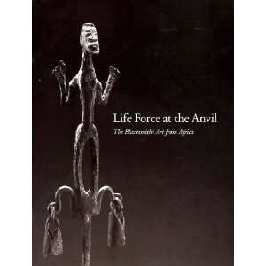 Life Force at the Anvil  The Blacksmiths Art from Africa Books