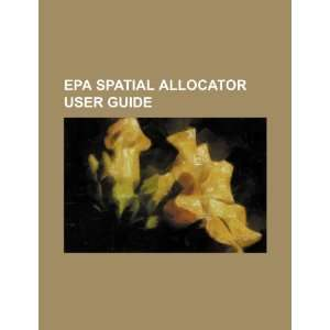 EPA spatial allocator user guide (9781234476250) U.S