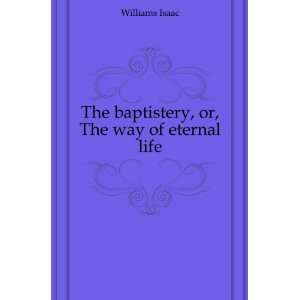 The baptistery, or, The way of eternal life Williams Isaac Books