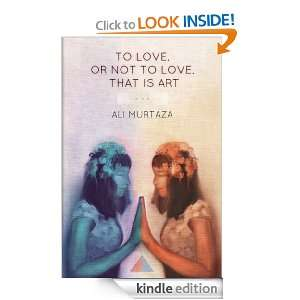 , or Not to Love, That is Art: Ali Murtaza:  Kindle Store