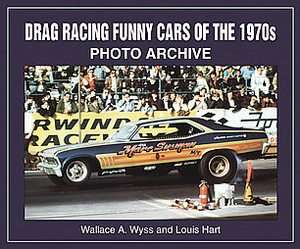 Drag Racing Funny Cars of the 1970s by Lou Hart and Wallace A. Wyss